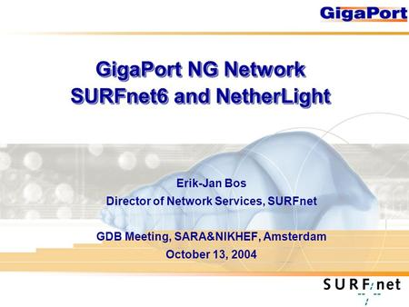 GigaPort NG Network SURFnet6 and NetherLight Erik-Jan Bos Director of Network Services, SURFnet GDB Meeting, SARA&NIKHEF, Amsterdam October 13, 2004.