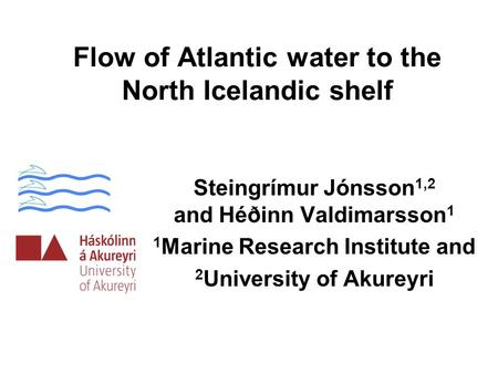 Flow of Atlantic water to the North Icelandic shelf Steingrímur Jónsson 1,2 and Héðinn Valdimarsson 1 1 Marine Research Institute and 2 University of Akureyri.