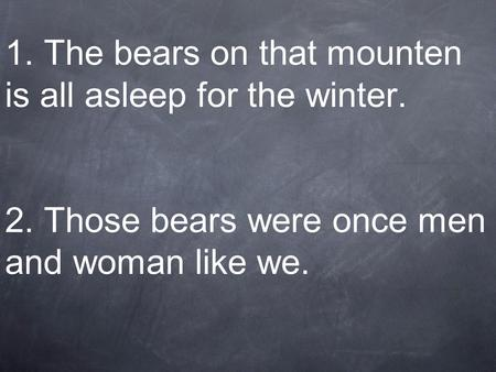 1. The bears on that mounten is all asleep for the winter. 2. Those bears were once men and woman like we.