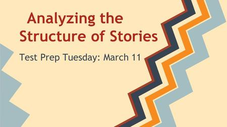 Analyzing the Structure of Stories Test Prep Tuesday: March 11.
