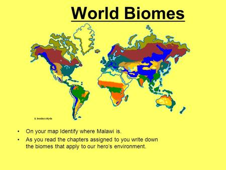 World Biomes On your map Identify where Malawi is. As you read the chapters assigned to you write down the biomes that apply to our hero's environment.