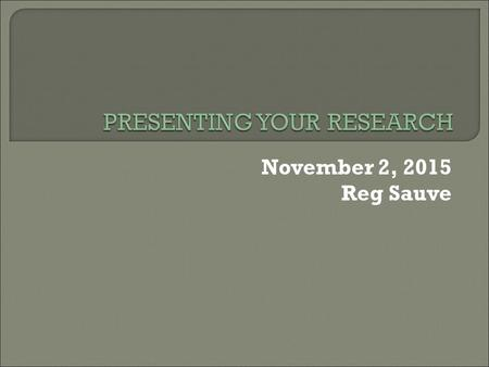 November 2, 2015 Reg Sauve.  Abstracts Why do them, how to do them and what happens after you prepare and submit them?  Posters General comments and.