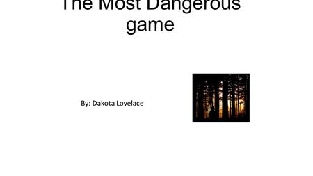 "The Most Dangerous game By: Dakota Lovelace. ""Off there to the right—somewhere—is a large island,"" said Whitney. ""It's rather a mystery—"" ""What island."
