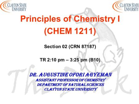 Principles of Chemistry I (CHEM 1211) Section 02 (CRN 87187) TR 2:10 pm – 3:25 pm (B10) DR. AUGUSTINE OFORI AGYEMAN Assistant professor of chemistry Department.
