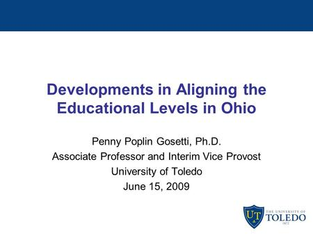 Developments in Aligning the Educational Levels in Ohio Penny Poplin Gosetti, Ph.D. Associate Professor and Interim Vice Provost University of Toledo June.