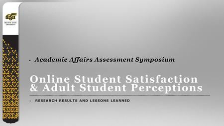 1 Online Student Satisfaction & Adult Student Perceptions RESEARCH RESULTS AND LESSONS LEARNED Academic Affairs Assessment Symposium.