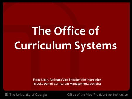 The University of Georgia Office of the Vice President for Instruction The Office of Curriculum Systems Fiona Liken, Assistant Vice President for Instruction.
