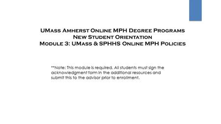 UMass Amherst Online MPH Degree Programs New Student Orientation Module 3: UMass & SPHHS Online MPH Policies **Note: This module is required. All students.
