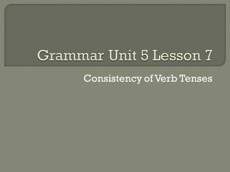 Consistency of Verb Tenses.  Don't shift, or change tense, when two or more events occur at the same time.  Incorrect – The soloist stopped suddenly.