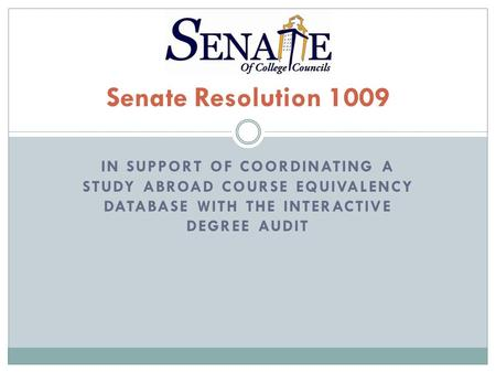 IN SUPPORT OF COORDINATING A STUDY ABROAD COURSE EQUIVALENCY DATABASE WITH THE INTERACTIVE DEGREE AUDIT Senate Resolution 1009.
