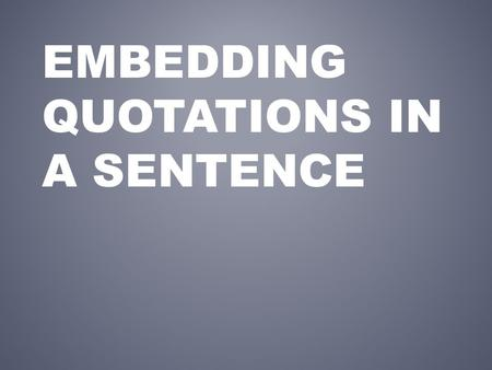 EMBEDDING QUOTATIONS IN A SENTENCE. Each piece of quoted material in a paragraph must have a transition that gives the context and background for that.