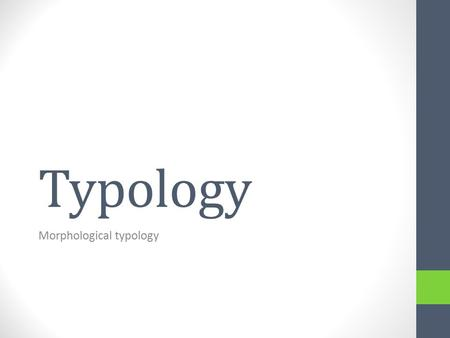 Typology Morphological typology. Introduction See «the big picture» How does word formation work overall in specific languages? How can the morphological.