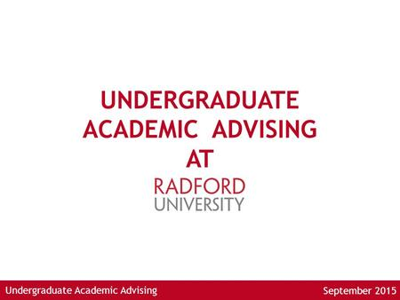 Undergraduate Academic Advising UNDERGRADUATE ACADEMIC ADVISING AT September 2015.