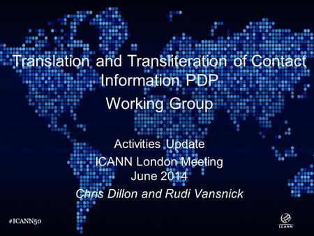 #ICANN50 Translation and Transliteration of Contact Information PDP Working Group Activities Update ICANN London Meeting June 2014 Chris Dillon and Rudi.
