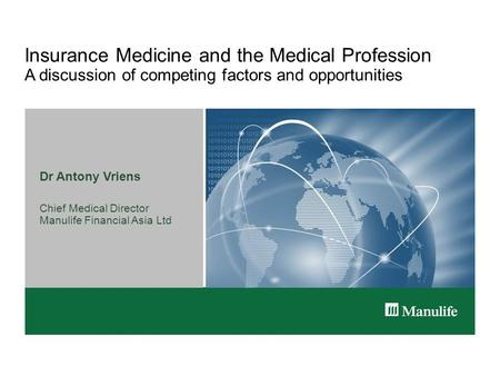 Insurance Medicine and the Medical Profession A discussion of competing factors and opportunities Dr Antony Vriens Chief Medical Director Manulife Financial.