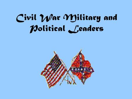 Civil War Military and Political Leaders What kind of political leader do you need to guide your side in a Civil War? Experienced? Strong and courageous?