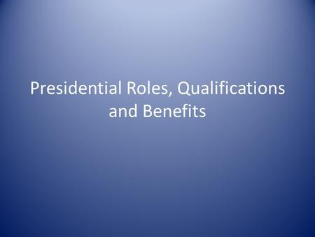 Presidential Roles, Qualifications and Benefits. The President's Roles Chapter 13, Section 1 2222 3333 4444 5555 Chief of State – The President is chief.