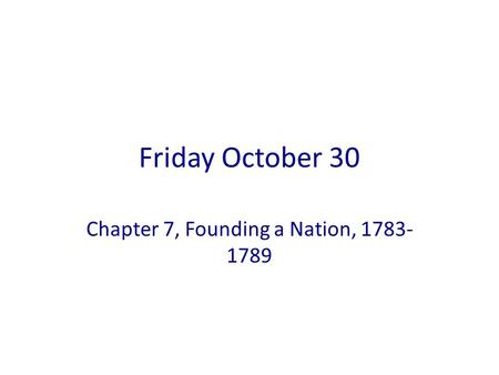 Friday October 30 Chapter 7, Founding a Nation, 1783- 1789.