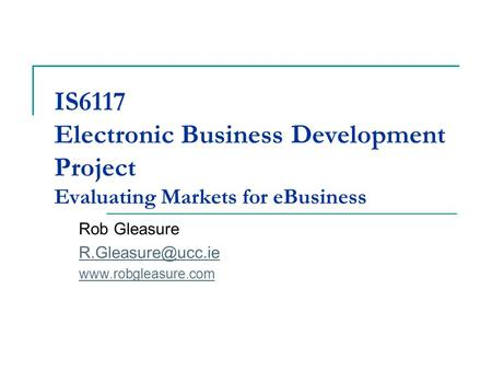 IS6117 Electronic Business Development Project Evaluating Markets for eBusiness Rob Gleasure