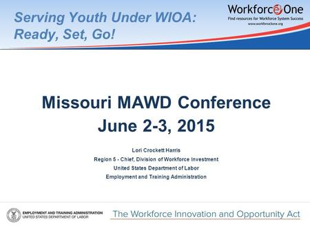 Serving Youth Under WIOA: Ready, Set, Go! Missouri MAWD Conference June 2-3, 2015 Lori Crockett Harris Region 5 - Chief, Division of Workforce Investment.