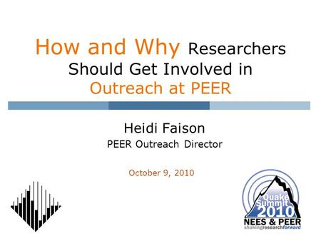 How and Why Researchers Should Get Involved in Outreach at PEER Heidi Faison PEER Outreach Director October 9, 2010.