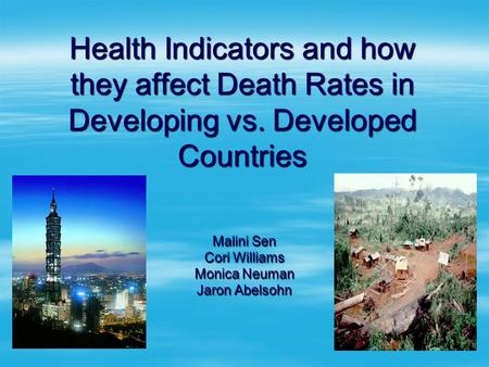 Health Indicators and how they affect Death Rates in Developing vs. Developed Countries Malini Sen Cori Williams Monica Neuman Jaron Abelsohn.
