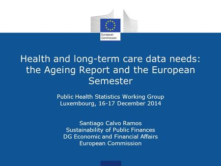 Health and long-term care data needs: the Ageing Report and the European Semester Public Health Statistics Working Group Luxembourg, 16-17 December 2014.