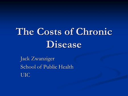 The Costs of Chronic Disease Jack Zwanziger School of Public Health UIC.
