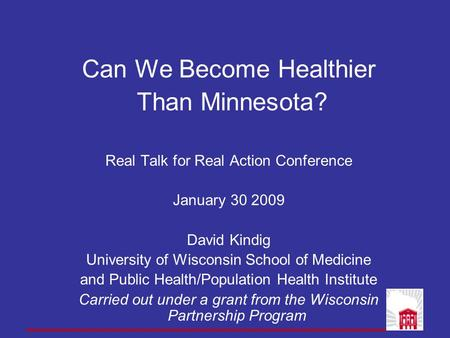 Can We Become Healthier Than Minnesota? Real Talk for Real Action Conference January 30 2009 David Kindig University of Wisconsin School of Medicine and.