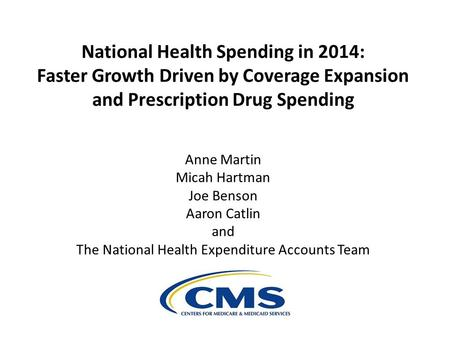 National Health Spending in 2014: Faster Growth Driven by Coverage Expansion and Prescription Drug Spending Anne Martin Micah Hartman Joe Benson Aaron.