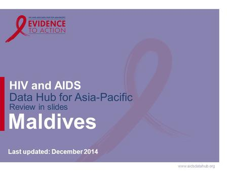 Www.aidsdatahub.org HIV and AIDS Data Hub for Asia-Pacific Review in slides Maldives Last updated: December 2014.