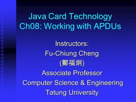 Java Card Technology Ch08: Working with APDUs Instructors: Fu-Chiung Cheng ( 鄭福炯 ) Associate Professor Computer Science & Engineering Computer Science.