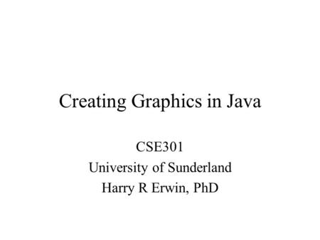 Creating Graphics in Java CSE301 University of Sunderland Harry R Erwin, PhD.