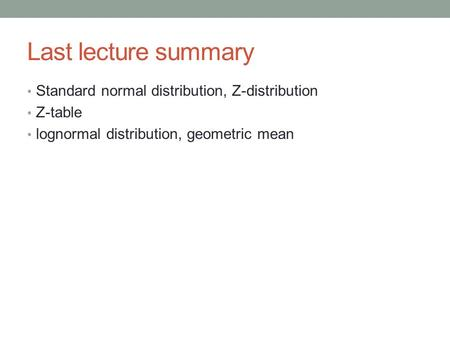 Last lecture summary Standard normal distribution, Z-distribution Z-table lognormal distribution, geometric mean.