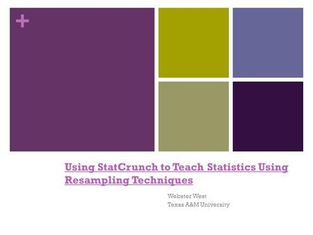 + Using StatCrunch to Teach Statistics Using Resampling Techniques Webster West Texas A&M University.