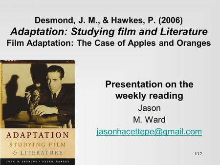 Desmond, J. M., & Hawkes, P. (2006) Adaptation: Studying film and Literature Film Adaptation: The Case of Apples and Oranges Presentation on the weekly.