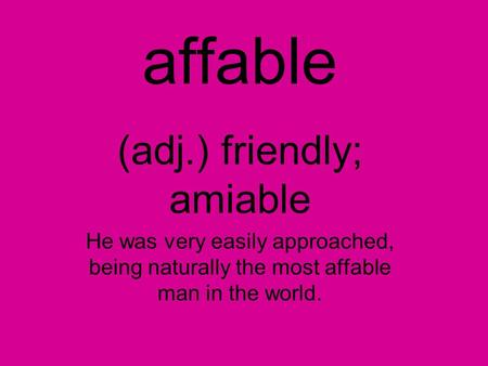 Affable (adj.) friendly; amiable He was very easily approached, being naturally the most affable man in the world.