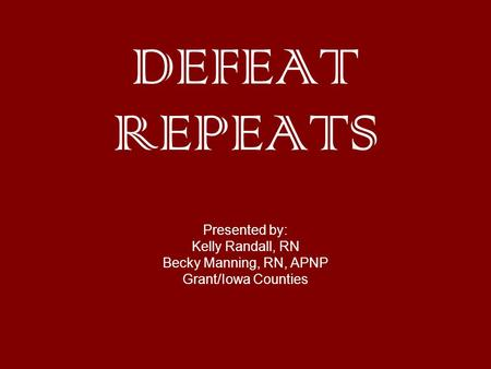 DEFEAT REPEATS Presented by: Kelly Randall, RN Becky Manning, RN, APNP Grant/Iowa Counties.