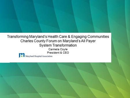 Transforming Maryland's Health Care & Engaging Communities Charles County Forum on Maryland's All Payer System Transformation Carmela Coyle President &