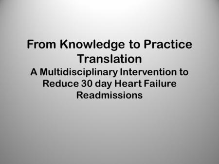From Knowledge to Practice Translation A Multidisciplinary Intervention to Reduce 30 day Heart Failure Readmissions.