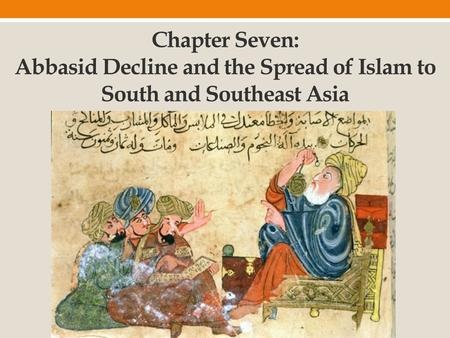 Chapter Seven: Abbasid Decline and the Spread of Islam to South and Southeast Asia.