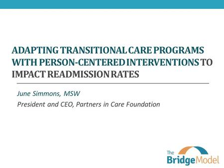 ADAPTING TRANSITIONAL CARE PROGRAMS WITH PERSON-CENTERED INTERVENTIONS TO IMPACT READMISSION RATES June Simmons, MSW President and CEO, Partners in Care.