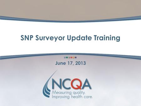 SNP Surveyor Update Training June 17, 2013. 2 SNP: Surveyor Update Training Objectives of SNP SUT Training Review NCQA's year-to-year approach to the.