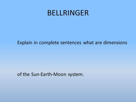BELLRINGER Explain in complete sentences what are dimensions of the Sun-Earth-Moon system.