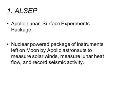 1. ALSEP Apollo Lunar Surface Experiments Package Nuclear powered package of instruments left on Moon by Apollo astronauts to measure solar winds, measure.