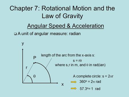 Chapter 7: Rotational Motion and the Law of Gravity Angular Speed & Acceleration  A unit of angular measure: radian y x P r  s = r  where s,r in m,