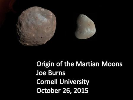 Origin of the Martian Moons Joe Burns Cornell University
