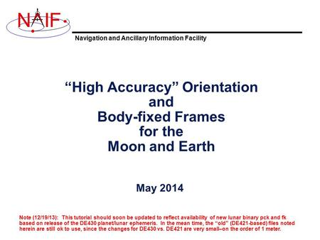 "Navigation and Ancillary Information Facility NIF ""High Accuracy"" Orientation and Body-fixed Frames for the Moon and Earth May 2014 Note (12/19/13): This."