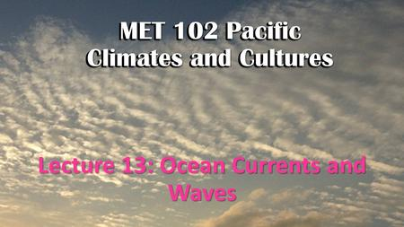 MET 102 Pacific Climates and Cultures Lecture 13: Ocean Currents and Waves MET 102 Pacific Climates and Cultures.