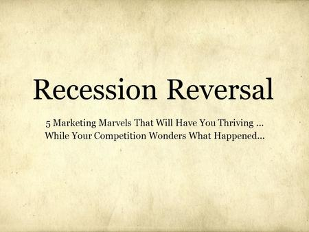 Recession Reversal 5 Marketing Marvels That Will Have You Thriving... While Your Competition Wonders What Happened...